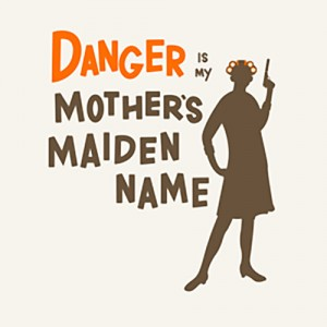 danger is my mother's maiden name