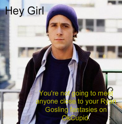 Background: Actor Ryan Gosling wears a knit cap and looks pensive. Text reads: Hey Girl, you're never going to meet anyone close to your Ryan Gosling fantasies on OK Cupid.