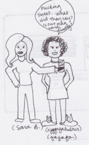 "Sketch of two women, one with flowing blond hair and a can of ""Mt. Doo"" in her hand captioned Sara B., the other (captioned xfafafafabulous, fafafafa) in a mini dress, pearls, and bunny slippers. The one in slippers says, ""Fucking sweet! What did they say? Is our mag worth funding?"""
