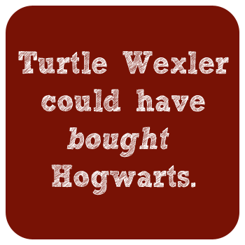 White text on a red background reads: Turtle Wexler could have bought Hogwarts.