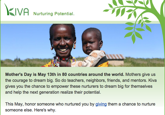 "Ad from Kiva.org: Image of mother and child with text underneath reading ""Mother's Day is May 13th in 80 countries around the world. Mothers give us the courage to dream big. So do teachers, neighbors, friends, and mentors. Kiva gives you the chance to empower these nurturers to dream big for themselves and help the next generation realize their potential.   This May, honor someone who nurtured you by giving them a chance to nurture someone else. Here's why."""