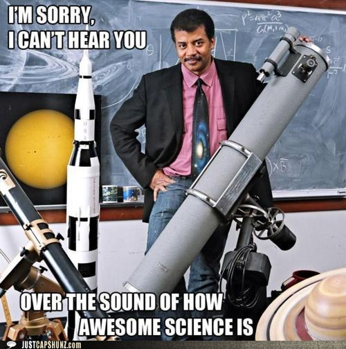 "Neil deGrasse Tyson surrounded by telescopes, model rockets, and a picture of the sun with the caption ""I'm sorry, I can't hear you over the sound of how awesome science is."""