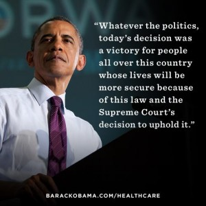 "Image of Obama with the quote ""Whatever the politics, today's decision was a victory for people all over this country whose lives will be more secure because of this law and the Supreme Court's decision to uphold it."" barackobama.com/healthcare"