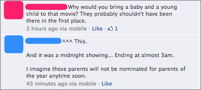 facebook screencap, identities obscured. Comment 1: Why would you bring a baby and a young child to that movie? They probably shouldn't have been there in the first place. Comment 2: ^^^ This. And it was a midnight showing... Ending at almost 3am. I imagine these parents will not be nominated for parents of the year anytime soon.