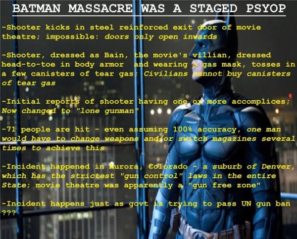 """Still shot of Batman with the following text superimposed """"Batman massacre was a staged psy-op. Shooter kicks in steel reinforced exit door of movie theater; impossible: doors only open inward. Shooter, dressed as Bain, the movie's villain, dressed head-to-toe in body armor and wearing a gas mask, tosses in a few canisters of tear gas; citizens cannot buy canisters of tear gas. Initial reports of shooter having one or more accomplices; now changed to """"lone gunman."""" 71 people are hit - even assuming 100% accuracy, one man would have to change weapons and/or switch magazines several times to achieve this. Incident happened in Aurora, Colorado - a suburb of Denver which has the strictest """"gun control"""" laws in the entire state; movie theater was apparently a """"gun free zone."""" Incident happens just as govt is trying to pass UN gun ban???"""""""