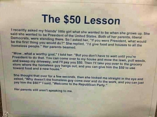 "The $50 Lesson - parable of a man offering to pay a girl $50 to do chores and then telling her she has to give all of it to the homeless. She asks why he doesn't hire the homeless man; he replies ""Welcome to the Republican Party."""