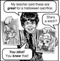"Boy scout holding up pictures of a cat and dog, saying: ""My teacher said these are great for a Halloween sacrifice."" Voice off panel ""She's a witch?"" Boy scout: ""You idiot! You knew that!"""