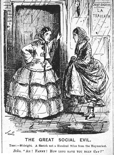 "Engraving of a well-to-do woman and a slovenly woman, captioned: The Great Social Evil  Time – Midnight. A Sketch not a Hundred Miles from the Haymarket.  Bella: ""Ah, Fanny! How long have you been gay!"" (Gay meaning a prostitute.)"