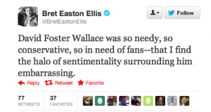 """Screencap of a tweet from Bret Easton Ellis that says """"David Foster Wallace was so needy, so conservative, so in need of fans - that I find the halo of sentimentality surrounding him embarrassing."""""""