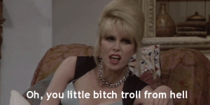 """Patsy from Absolutely Fabulous, captioned """"Oh, you little bitch troll from hell."""""""