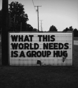 "Sign reading ""What this world needs is a group hug"""