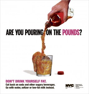"Poster from NYC subways that shows someone pouring fat out of a 20 ounce soda bottle into a glass. Captions read ""Are you pouring on the pounds? Don't drink yourself fat. Cut back on soda and other sugary beverages. Go with water, seltzer, or low-fat milk instead."""