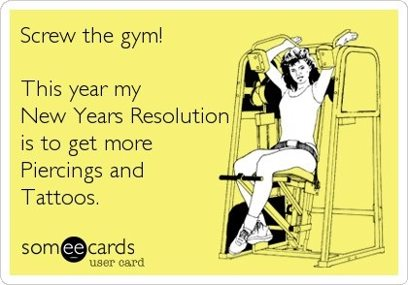 "SomeECard with a line drawing of a woman using a weight machine, captioned ""Screw the gym! This year my New Year's Resolution is to get more piercings and tattoos."""