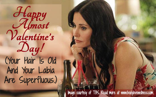 Happy Almost Valentine's Day Your Hair Is Old And Your Labia Are Superfluous