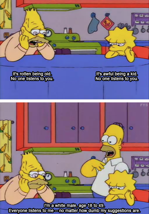 "Two stills from The Simpsons. Top frame: Grandpa and Lisa sit at the kitchen table looking glum. Grandpa says, ""It's rotten being old. No one listens to you."" Lisa says, ""It's awful being a kid. No one listens to you."" Bottom frame: Homer walks in and says, ""I'm a white male, age 18 to 49. Everyone listens to me - no matter how dumb my suggestions are."""