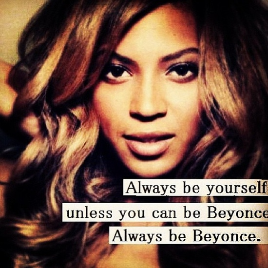 "Instagrammed picture of Beyonce, captioned, ""Always be yourself unless you can be Beyonce. Always be Beyonce"
