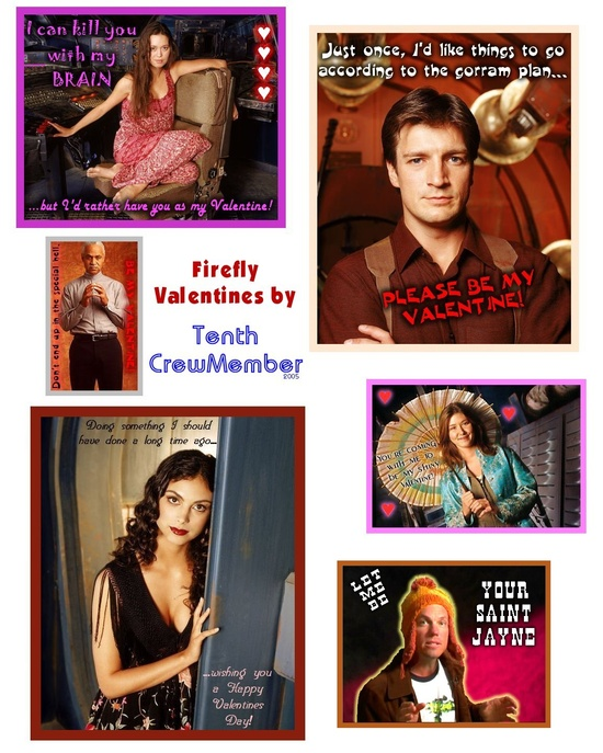 "Firefly Valentines. River says ""I can kill you with my brain... but I'd rather have you as my valentine!"" Mal says, ""Just once, I'd like things to go according to the gorram plan. Please be my Valentine?"" Shepherd Book says, ""Don't end up in the special Hell. Be my Valentine!"" Inara says ""Doing something I should have done a long time ago... Wishing you a happy Valentine's day!"" Kaylee says ""You're coming with me to be my shiny valentine!"" Jayne says, ""Let me be your Saint Jayne."""