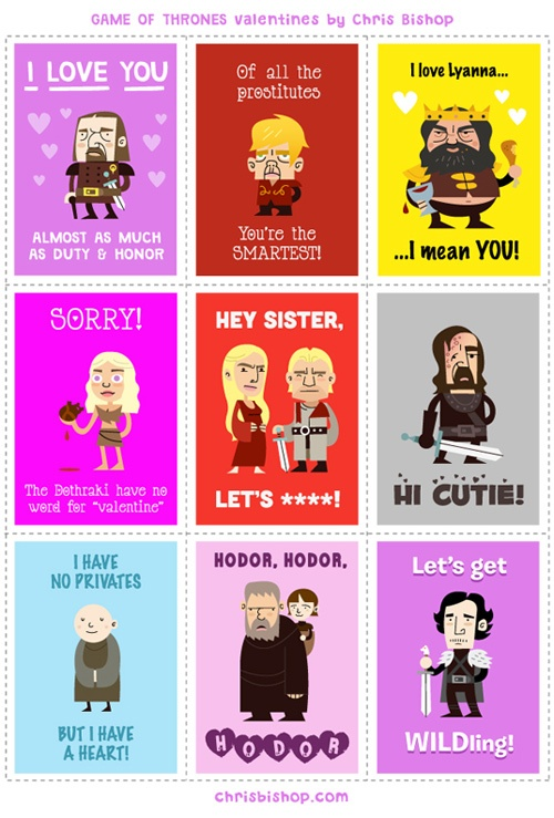 "Nine valentines fo Game of Thrones characters: Ned Stark says ""I love you almost as much as duty and honor."" Tyrion says, ""Of all the prostitutes, you're the smartest."" King Robert says, ""I love Lyanna... I mean you."" Dani (holding a horse's heart) says, ""Sorry, the Dothraki have no word for Valentine."" Jamie says, ""Hey sister, lets (censored)"" to Cersei. The Hound says, ""Hi cutie."" Varys says ""I have no privates but I have a heart."" Hodor says, ""Hodor. Hodor."" Jon Snow says, ""Let's get wild-ling."""
