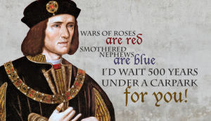 """A Valentine: Illustration of King Richard III with text: """"Wars of roses are red, smothered nephews are blue, I'd wait 500 years under a carpark for you."""""""
