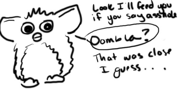 "Cartoon of a Furby. Text bubbles read ""Look, I'll feed you if you say asshole."" ""Ommbla?"" ""That was close I guess..."""