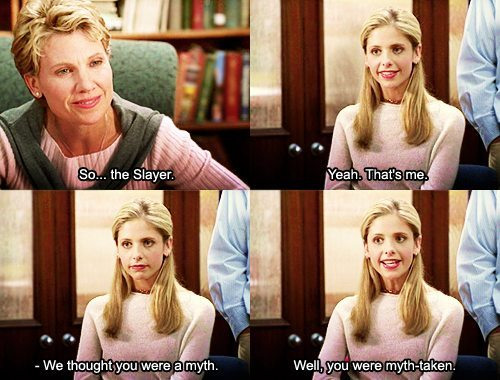 "Conversation between Professor Walsh and Buffy: ""So... the slayer."" ""Yeah, that's me."" ""We thought you were a myth."" ""Well, you were myth-taken."""
