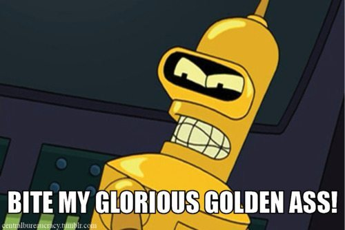 "Still from Futurama of Bender painted gold, captioned ""Bite my glorious golden ass!"""