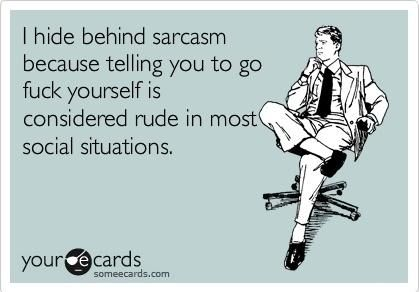 "Someecard that says ""I hide behind sarcasm because telling you to go fuck yourself is considered rude in most social situations."""