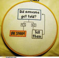 "Cross-stitched version of a flowchart. ""Did someone get told?"" If no, ""Tell them."" If yes, ""OH SNAP!"""