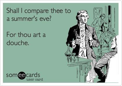 "Someecard that says ""Shall I compare thee to a summer's eve? For thou art a douche."""