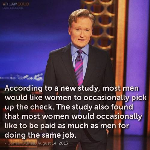 "Picture of Conan O'Brien during the August 14, 2013 show, captioned, ""According to a new study, most men would like women to occasionally pick up the check. The study also found that most women would occasionally like to be paid as much as men for doing the same job."""