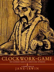 The cover image for Clockwork Game, reading 'Clockwork Game, the Illustrious career of a chess-playing automaton. A graphic novel by Jane Irwin.