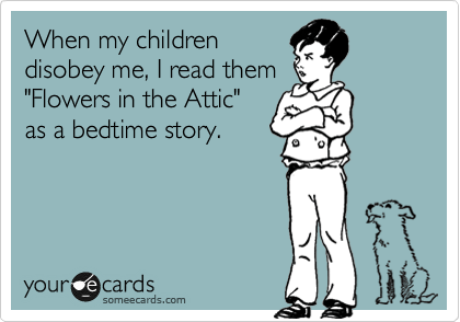 "Some eCard reads ""When my children disobey me, I read them Flowers in the Attic as a bedtime story."""