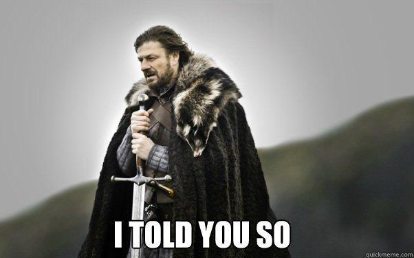 "Ned Stark meme, captioned ""I told you so."""