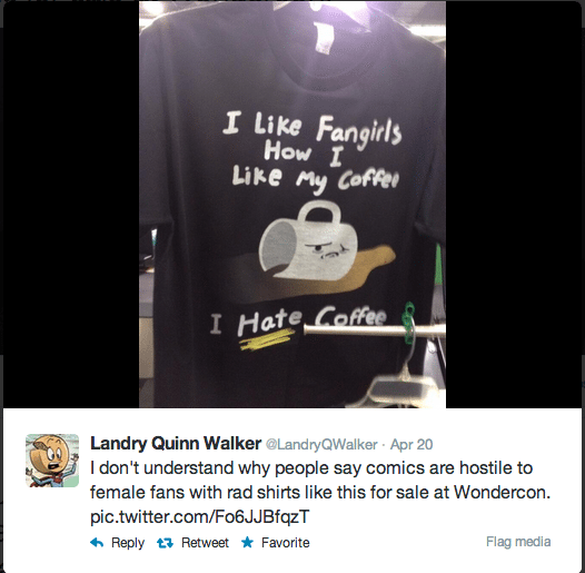 "Screencap from Twitter of a tweet by Landry Quinn Walker reading ""I don't understand why people say comics are hostile to female fans with rad shirts like this for sale at Wondercon."" along with a picture of a shirt that reads ""I like fangirls like I like my coffee. I hate coffee."""