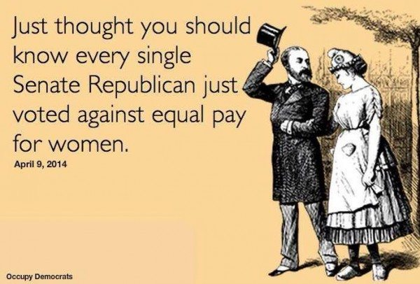 """Just thought you should know every single Senate Republican just voted against equal pay for women. April 9, 2014."""