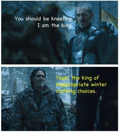 "Stannis: ""You should be kneeling. I am the king."" Mance: ""Yeah, the kind of inappropriate winter clothing choices"""