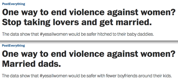 "Two headlines from the Washington Post. The first reads ""One way to end violence against women? Stop taking lovers and get married. The data show that #yesallwomen would be safer hitched to their baby daddies."" The second reads ""One way to end violence against women? Married Dads. The data show that #yesallwomen would be safer with fewer boyfriends around their kids."""