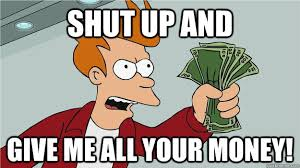 "A picture of Fry from Futurama captioned ""shut up and give me all your money."""