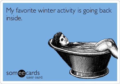 "An ecard captioned ""My favorite winter activity is going back inside."""