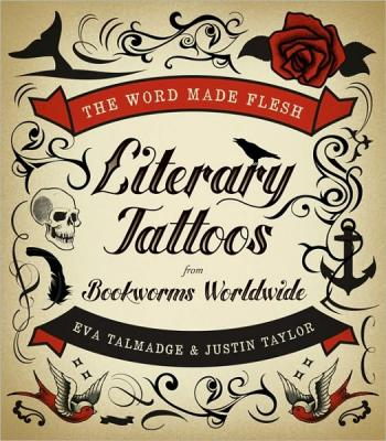 The World Made Flesh: Literary Tattoos From Bookworms Worldwide edited by Eva Talmadge and Justin Taylor